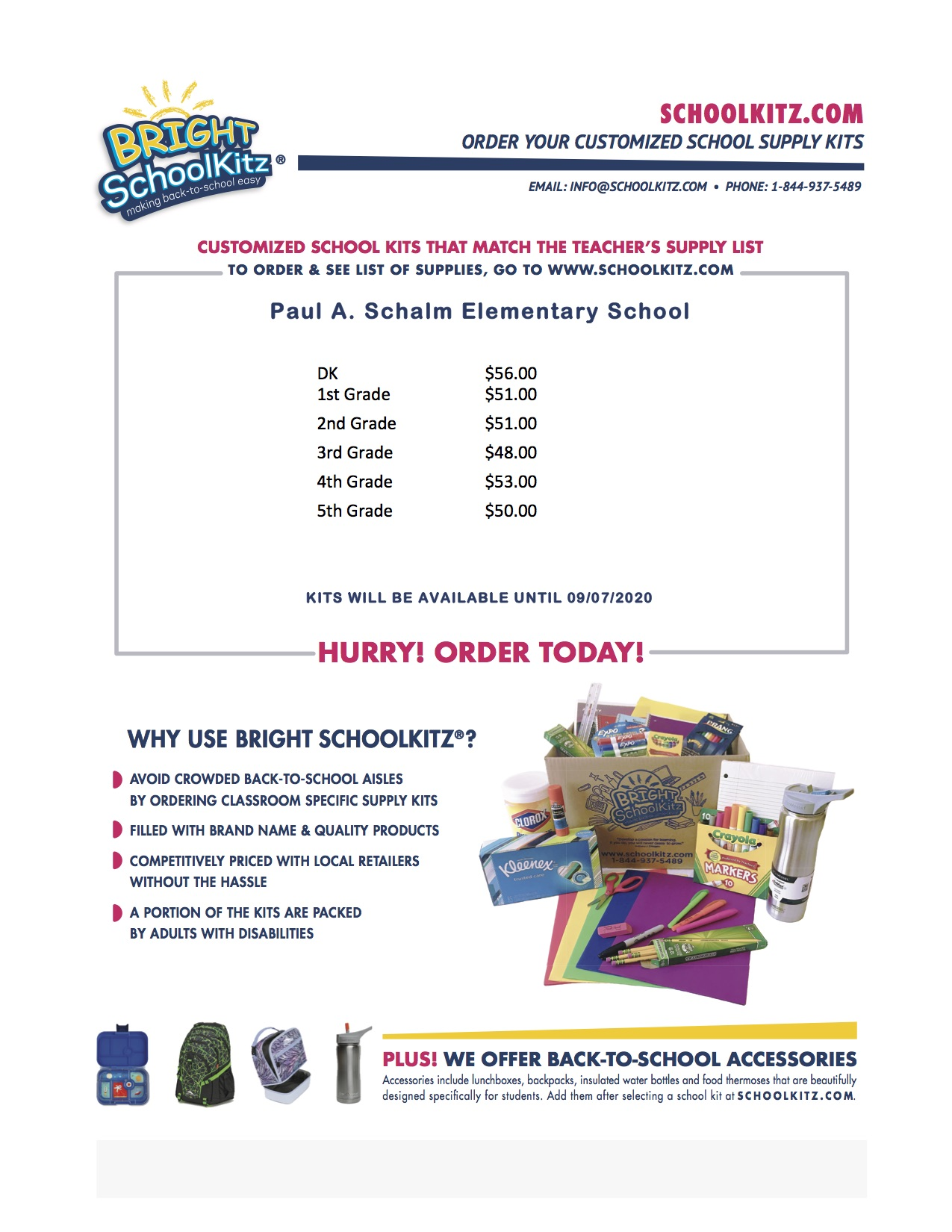 SCHOOLKITZ.COM ORDER YOUR CUSTOMIZED SCHOOL SUPPLY KITS EMAIL: INFO@SCHOOLKITZ.COM • PHONE: 1-844-937-5489 CUSTOMIZED SCHOOL KITS THAT MATCH THE TEACHER'S SUPPLY LIST TO ORDER & SEE LIST OF SUPPLIES, GO TO WWW.SCHOOLKITZ.COM Paul A. Schalm Elementary School DK 1st Grade 2nd Grade 3rd Grade 4th Grade 5th Grade $56.00 $51.00 $51.00 $48.00 $53.00 $50.00 KITS WILL BE AVAILABLE UNTIL 09/07/2020