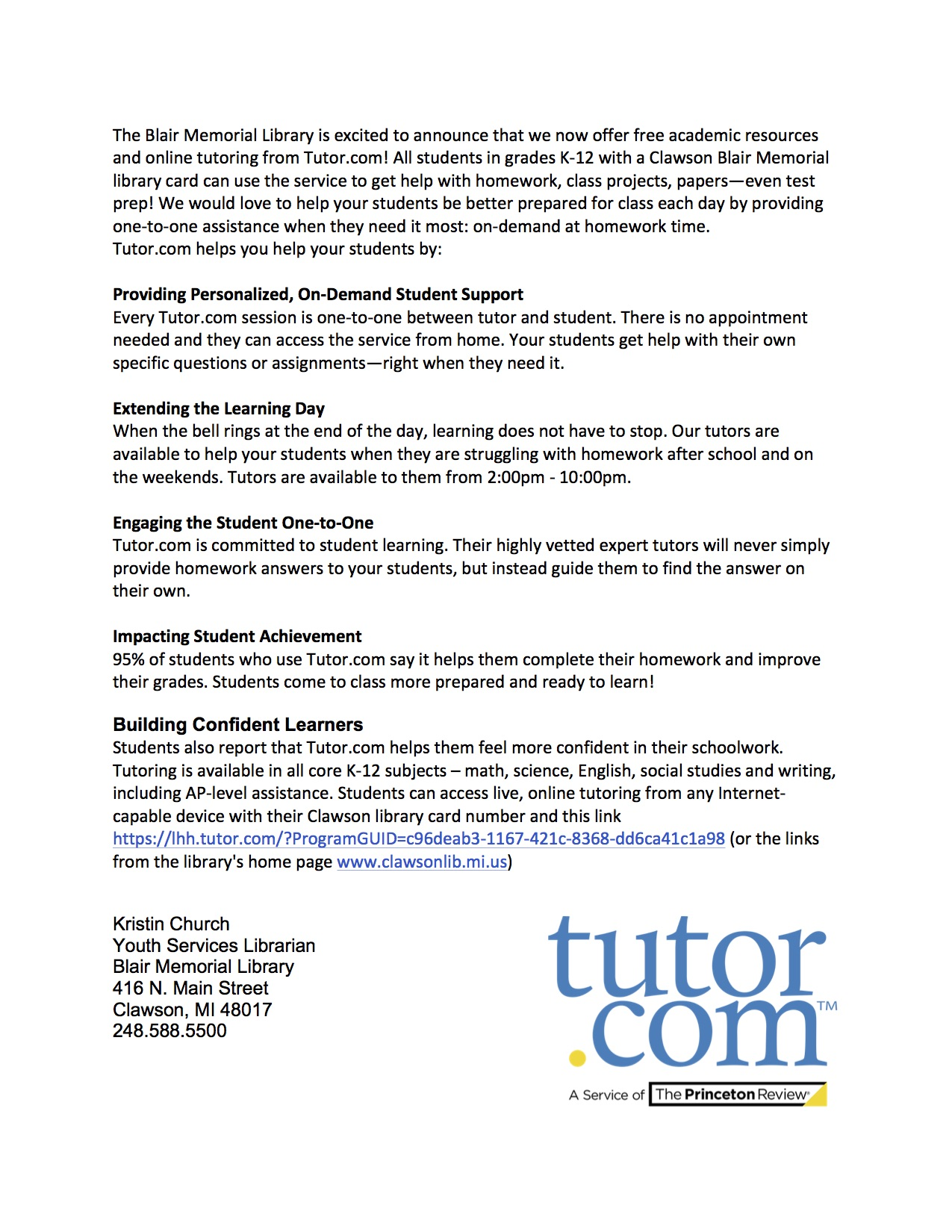 The Blair Memorial Library is excited to announce that we now offer free academic resources and online tutoring from Tutor.com! All students in grades K-12 with a Clawson Blair Memorial library card can use the service to get help with homework, class projects, papers—even test prep! We would love to help your students be better prepared for class each day by providing one-to-one assistance when they need it most: on-demand at homework time.  Tutor.com helps you help your students by:  Providing Personalized, On-Demand Student Support Every Tutor.com session is one-to-one between tutor and student. There is no appointment needed and they can access the service from home. Your students get help with their own specific questions or assignments—right when they need it.  Extending the Learning Day When the bell rings at the end of the day, learning does not have to stop. Our tutors are available to help your students when they are struggling with homework after school and on the weekends. Tutors are available to them from 2:00pm - 10:00pm.  Engaging the Student One-to-One Tutor.com is committed to student learning. Their highly vetted expert tutors will never simply provide homework answers to your students, but instead guide them to find the answer on their own.  Impacting Student Achievement 95% of students who use Tutor.com say it helps them complete their homework and improve their grades. Students come to class more prepared and ready to learn!  Building Confident Learners Students also report that Tutor.com helps them feel more confident in their schoolwork.  Tutoring is available in all core K-12 subjects – math, science, English, social studies and writing, including AP-level assistance. Students can access live, online tutoring from any Internet-capable device with their Clawson library card number and this link https://lhh.tutor.com/?ProgramGUID=c96deab3-1167-421c-8368-dd6ca41c1a98 (or the links from the library's home page www.clawsonlib.mi.us)    Kristin Church Youth Services Librarian Blair Memorial Library 416 N. Main Street Clawson, MI 48017 248.588.5500